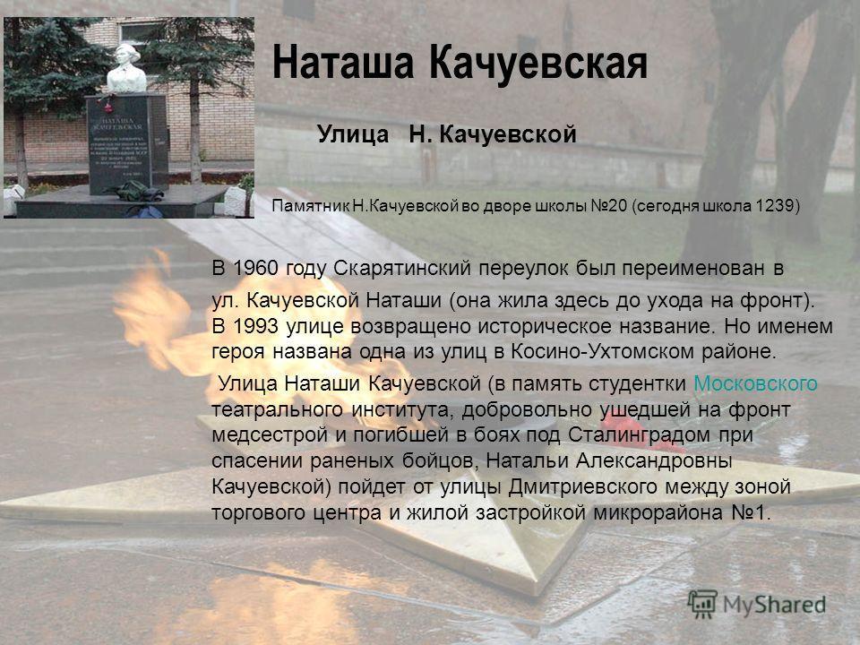 Улица Н. Качуевской Памятник Н.Качуевской во дворе школы 20 (сегодня школа 1239) В 1960 году Скарятинский переулок был переименован в ул. Качуевской Наташи (она жила здесь до ухода на фронт). В 1993 улице возвращено историческое название. Но именем г