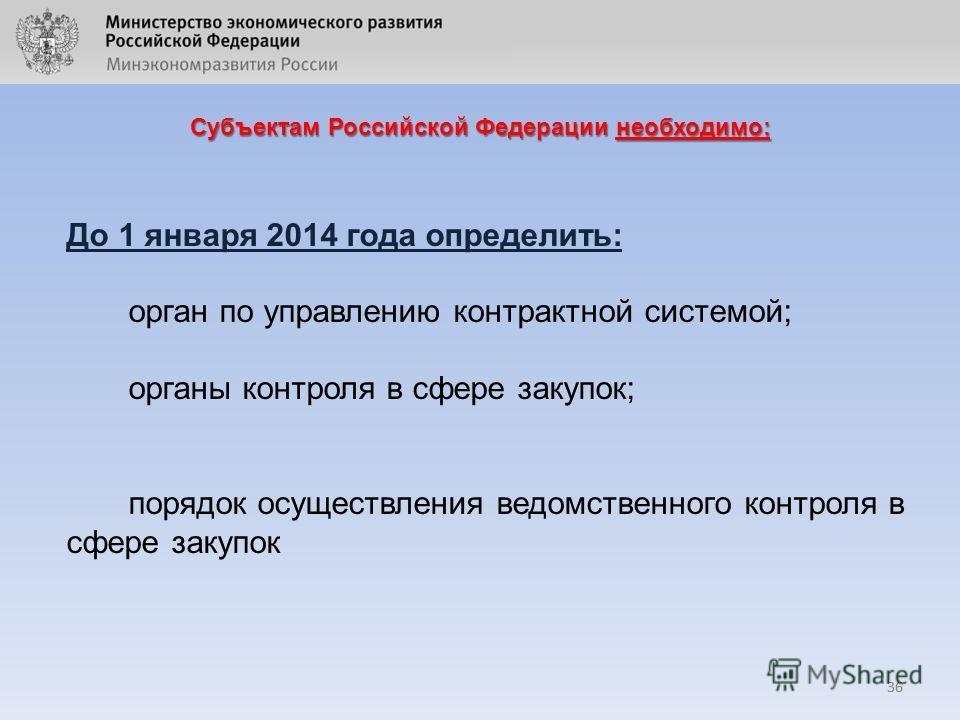 36 Субъектам Российской Федерации необходимо: 36 До 1 января 2014 года определить: орган по управлению контрактной системой; органы контроля в сфере закупок; порядок осуществления ведомственного контроля в сфере закупок