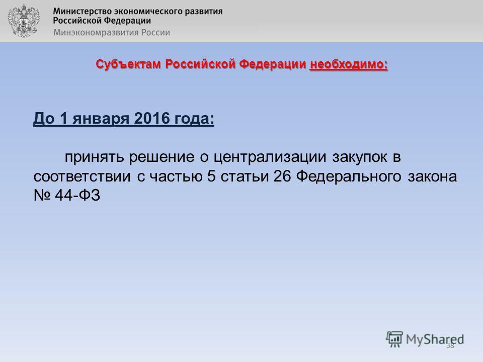 38 Субъектам Российской Федерации необходимо: 38 До 1 января 2016 года: принять решение о централизации закупок в соответствии с частью 5 статьи 26 Федерального закона 44-ФЗ