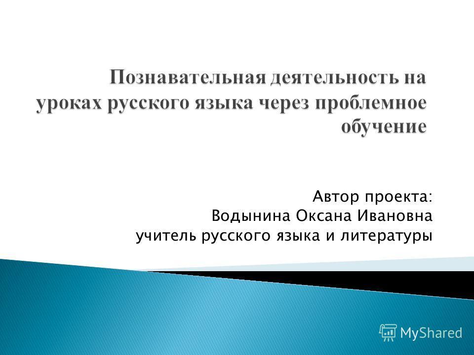Автор проекта: Водынина Оксана Ивановна учитель русского языка и литературы