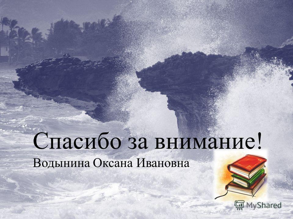 Спасибо за внимание! Водынина Оксана Ивановна