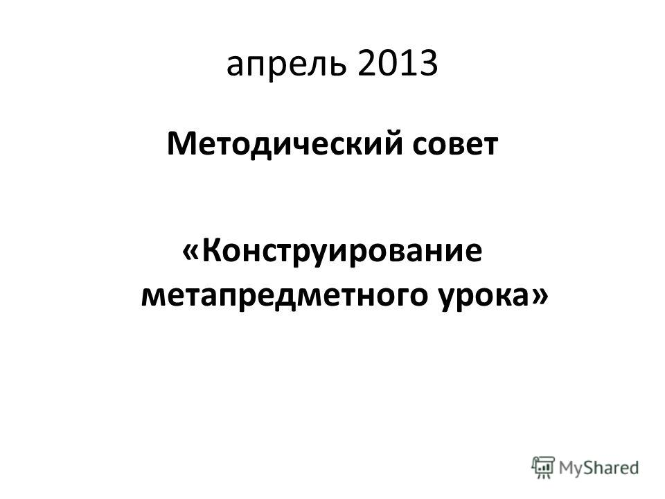 апрель 2013 Методический совет «Конструирование метапредметного урока»