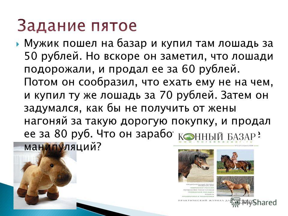 Мужик пошел на базар и купил там лошадь за 50 рублей. Но вскоре он заметил, что лошади подорожали, и продал ее за 60 рублей. Потом он сообразил, что ехать ему не на чем, и купил ту же лошадь за 70 рублей. Затем он задумался, как бы не получить от жен