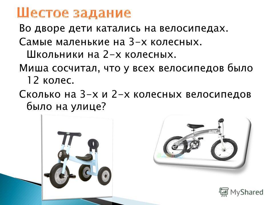 Во дворе дети катались на велосипедах. Самые маленькие на 3-х колесных. Школьники на 2-х колесных. Миша сосчитал, что у всех велосипедов было 12 колес. Сколько на 3-х и 2-х колесных велосипедов было на улице?