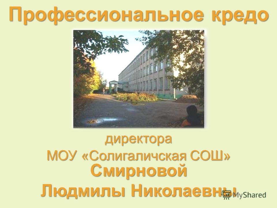 Профессиональное кредо директора Смирновой Людмилы Николаевны МОУ « Солигаличская СОШ »