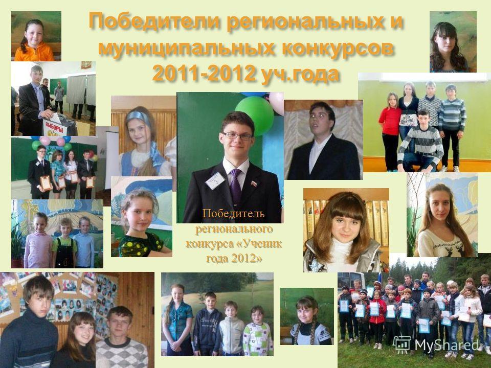Победители региональных и муниципальных конкурсов 2011-2012 уч. года Победитель регионального конкурса « Ученик года 2012»