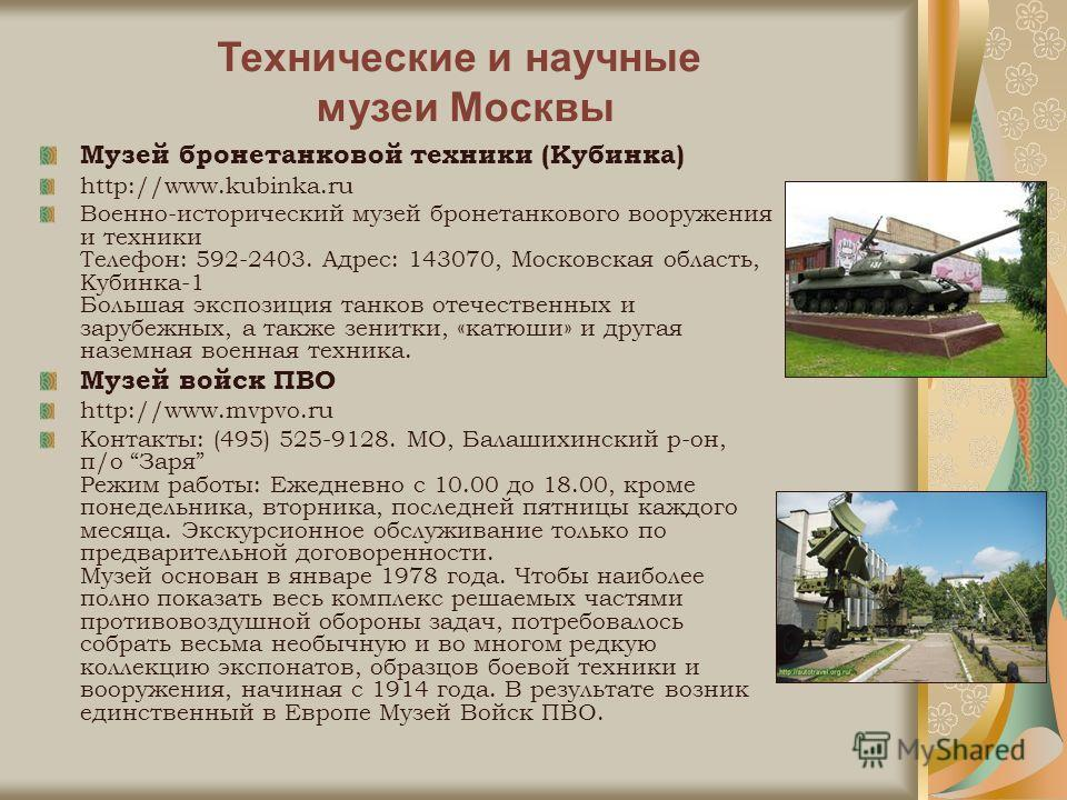 Музей бронетанковой техники (Кубинка) http://www.kubinka.ru Военно-исторический музей бронетанкового вооружения и техники Телефон: 592-2403. Адрес: 143070, Московская область, Кубинка-1 Большая экспозиция танков отечественных и зарубежных, а также зе