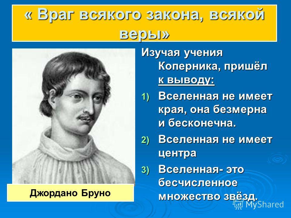 Изучая учения Коперника, пришёл к выводу: 1) Вселенная не имеет края, она безмерна и бесконечна. 2) Вселенная не имеет центра 3) Вселенная- это бесчисленное множество звёзд. Джордано Бруно « Враг всякого закона, всякой веры»