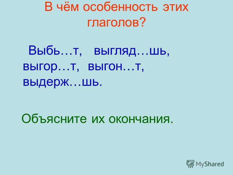 В чём особенность этих глаголов? Выбь…т, выгляд…шь, выгор…т, выгон…т, выдерж…шь. Объясните их окончания.