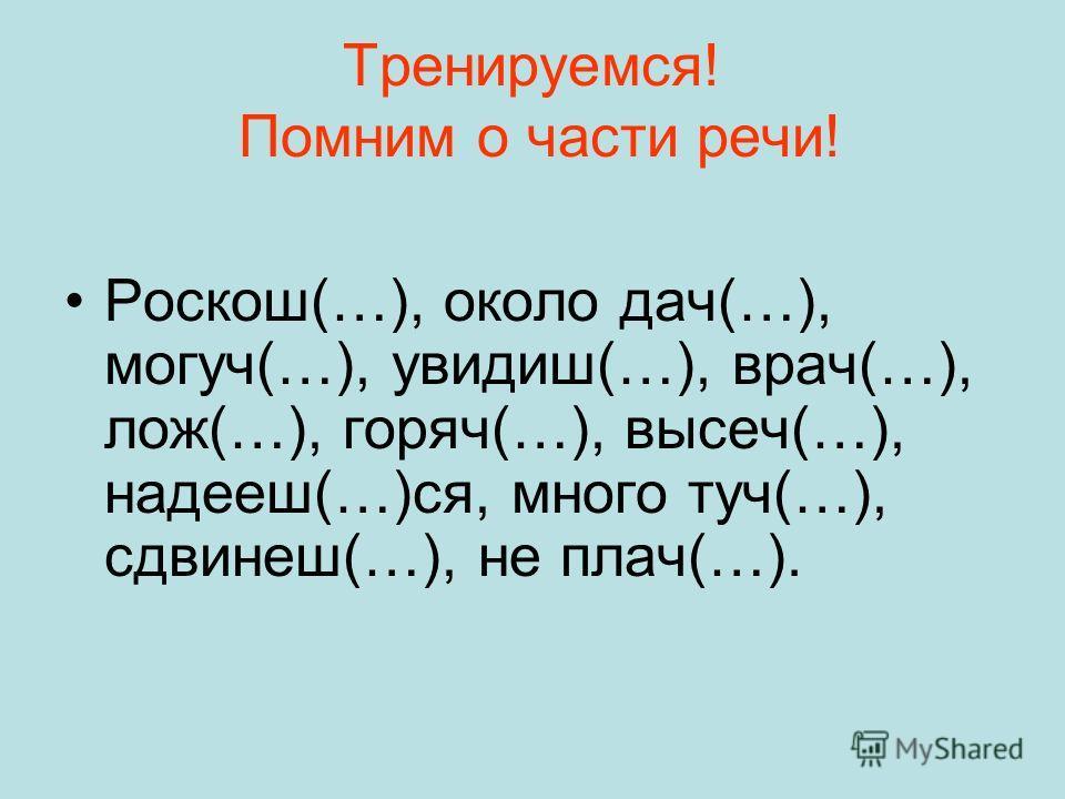 Тренируемся! Помним о части речи! Роскош(…), около дач(…), могуч(…), увидиш(…), врач(…), лож(…), горяч(…), высеч(…), надееш(…)ся, много туч(…), сдвинеш(…), не плач(…).
