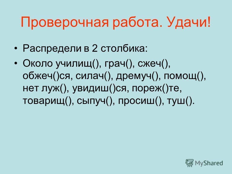 Проверочная работа. Удачи! Распредели в 2 столбика: Около училищ(), грач(), сжеч(), обжеч()ся, силач(), дремуч(), помощ(), нет луж(), увидиш()ся, пореж()те, товарищ(), сыпуч(), просиш(), туш().