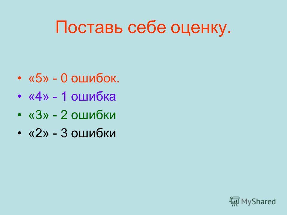 Поставь себе оценку. «5» - 0 ошибок. «4» - 1 ошибка «3» - 2 ошибки «2» - 3 ошибки
