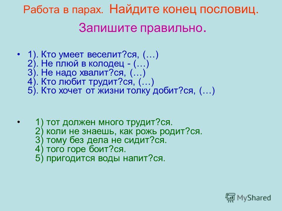 Работа в парах. Найдите конец пословиц. Запишите правильно. 1). Кто умеет веселит?ся, (…) 2). Не плюй в колодец - (…) 3). Не надо хвалит?ся, (…) 4). Кто любит трудит?ся, (…) 5). Кто хочет от жизни толку добит?ся, (…) 1) тот должен много трудит?ся. 2)