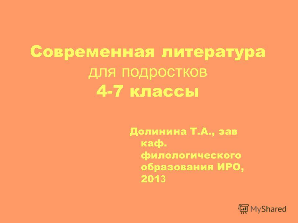 Современная литература для подростков 4-7 классы Долинина Т.А., зав каф. филологического образования ИРО, 201 3