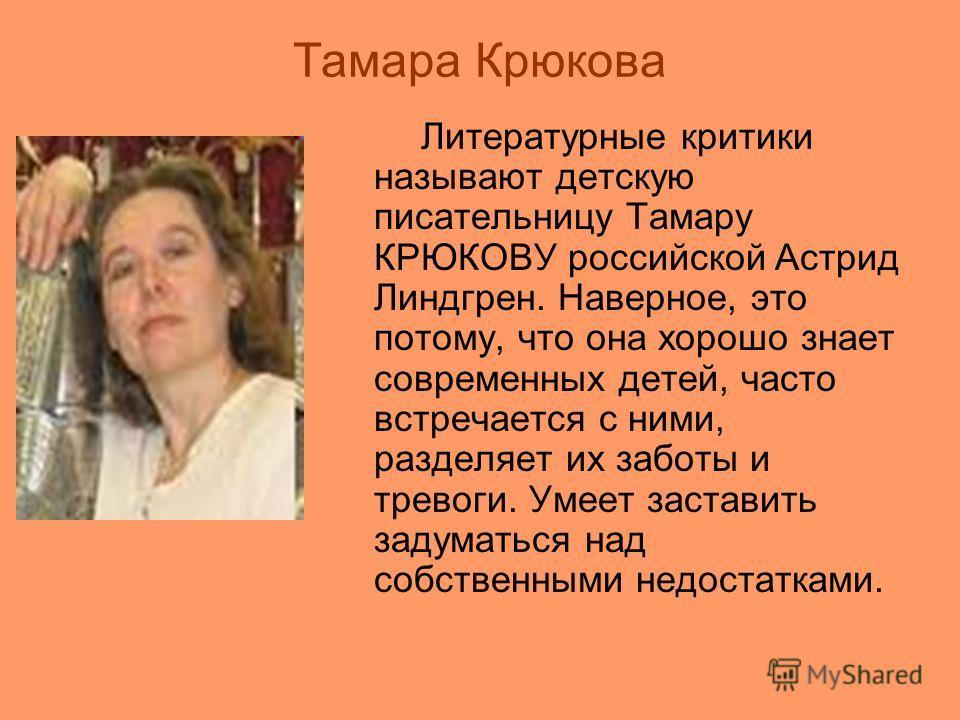 Тамара Крюкова Литературные критики называют детскую писательницу Тамару КРЮКОВУ российской Астрид Линдгрен. Наверное, это потому, что она хорошо знает современных детей, часто встречается с ними, разделяет их заботы и тревоги. Умеет заставить задума