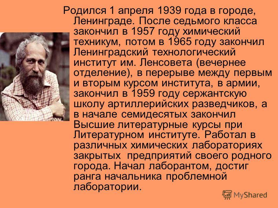 Родился 1 апреля 1939 года в городе, Ленинграде. После седьмого класса закончил в 1957 году химический техникум, потом в 1965 году закончил Ленинградский технологический институт им. Ленсовета (вечернее отделение), в перерыве между первым и вторым ку