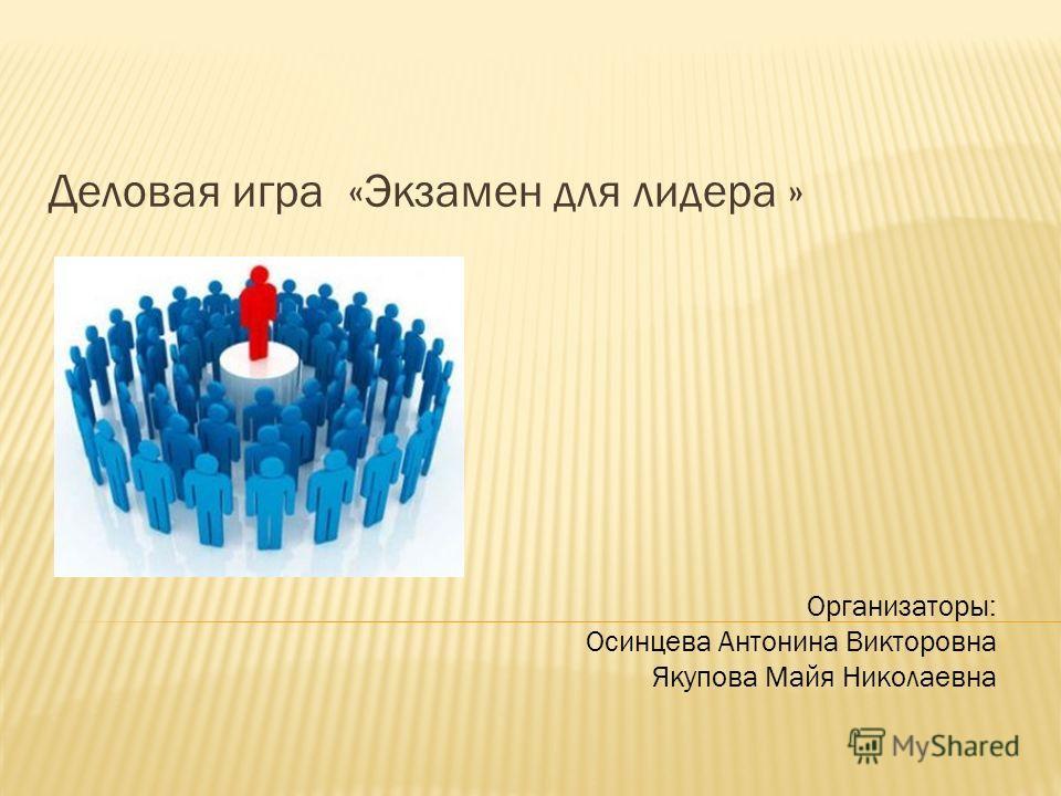 Деловая игра «Экзамен для лидера » Организаторы: Осинцева Антонина Викторовна Якупова Майя Николаевна