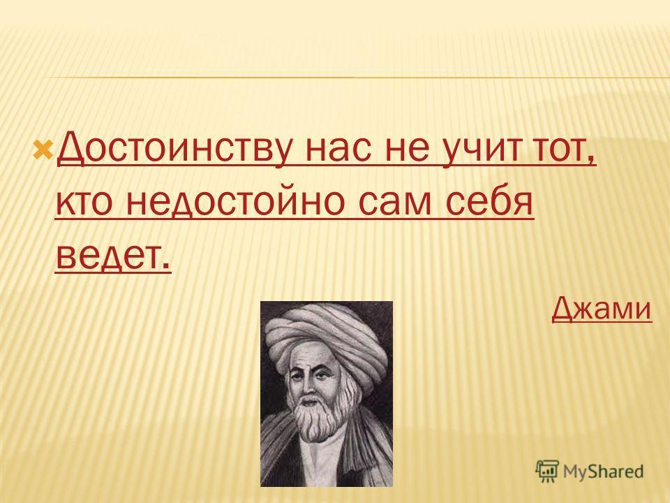 Достоинству нас не учит тот, кто недостойно сам себя ведет. Достоинству нас не учит тот, кто недостойно сам себя ведет. Джами