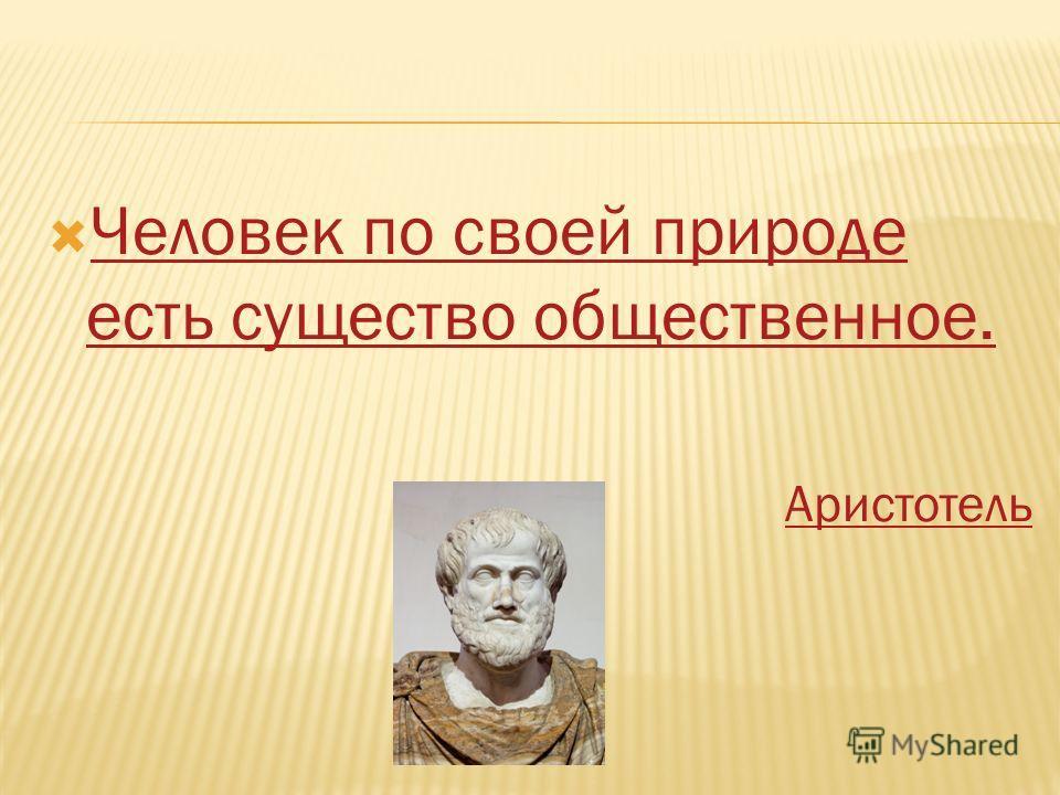 Человек по своей природе есть существо общественное. Человек по своей природе есть существо общественное. Аристотель