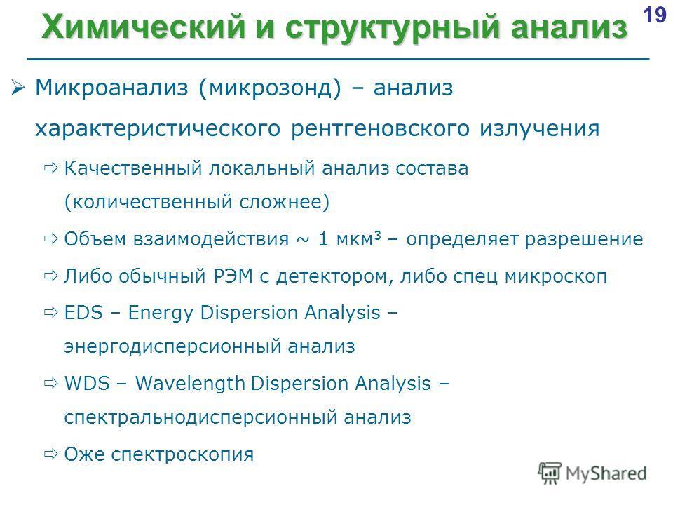 19 Химический и структурный анализ Микроанализ (микрозонд) – анализ характеристического рентгеновского излучения Качественный локальный анализ состава (количественный сложнее) Объем взаимодействия ~ 1 мкм 3 – определяет разрешение Либо обычный РЭМ с