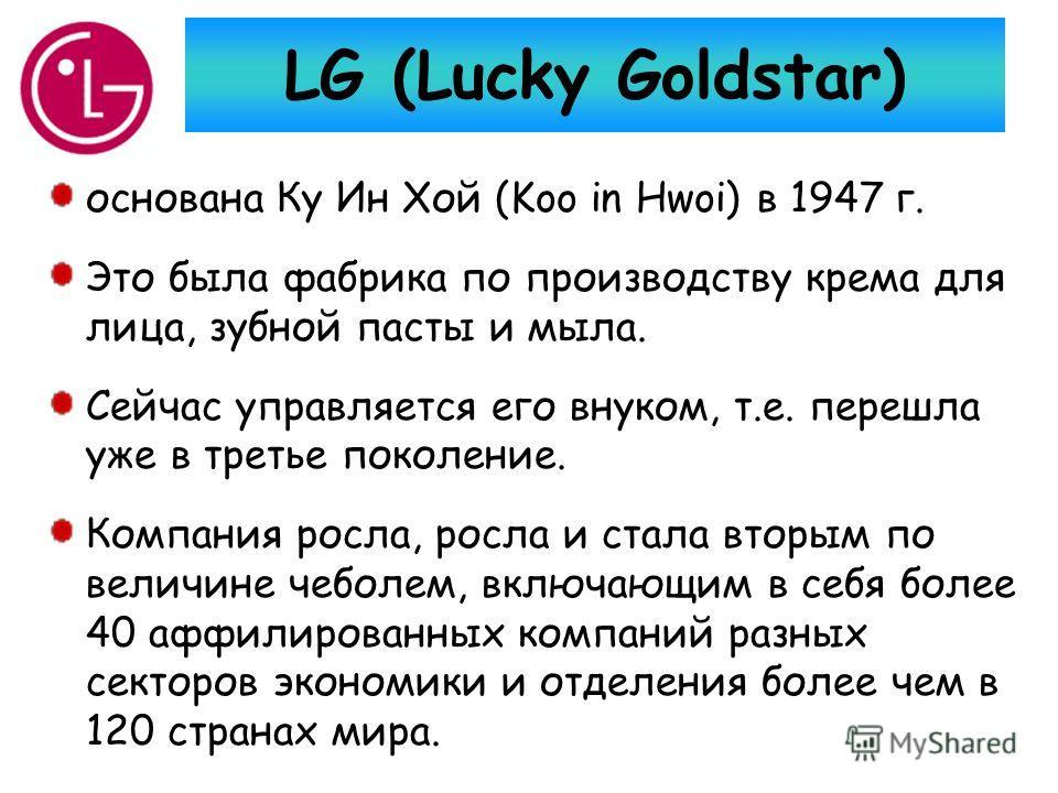 LG (Lucky Goldstar) основана Ку Ин Хой (Koo in Hwoi) в 1947 г. Это была фабрика по производству крема для лица, зубной пасты и мыла. Сейчас управляется его внуком, т.е. перешла уже в третье поколение. Компания росла, росла и стала вторым по величине