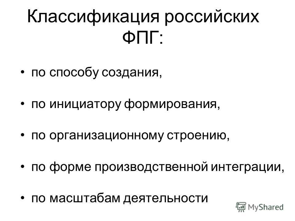 Классификация российских ФПГ: по способу создания, по инициатору формирования, по организационному строению, по форме производственной интеграции, по масштабам деятельности