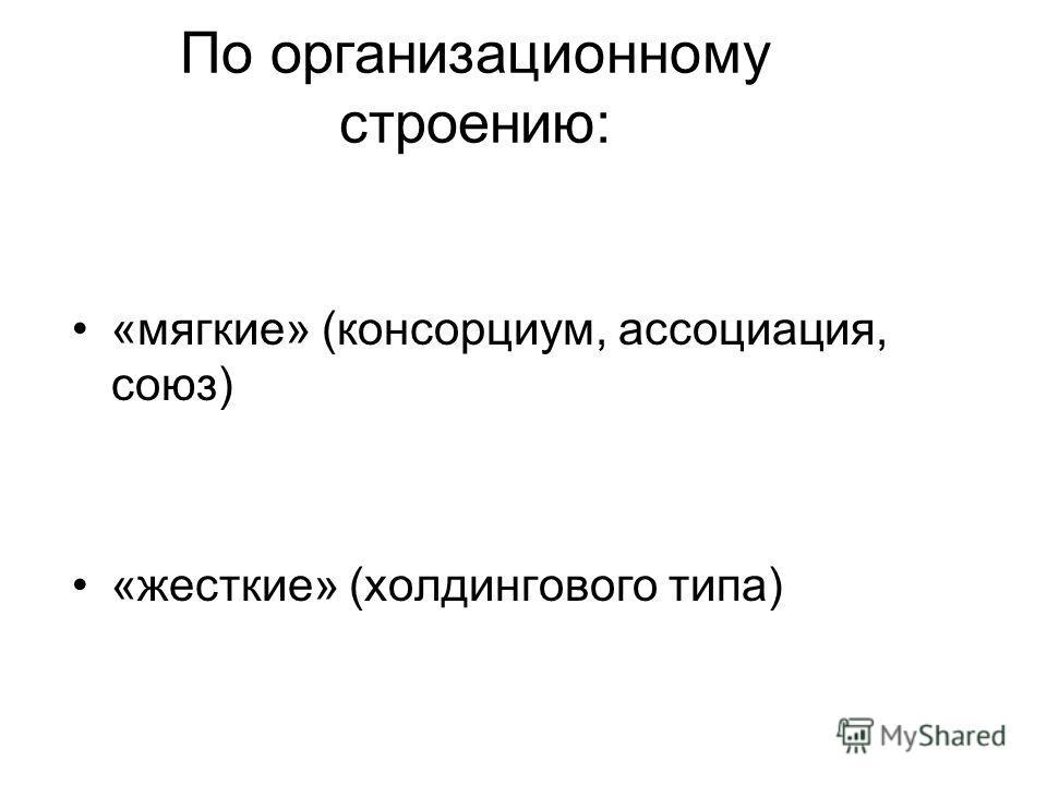 По организационному строению: «мягкие» (консорциум, ассоциация, союз) «жесткие» (холдингового типа)