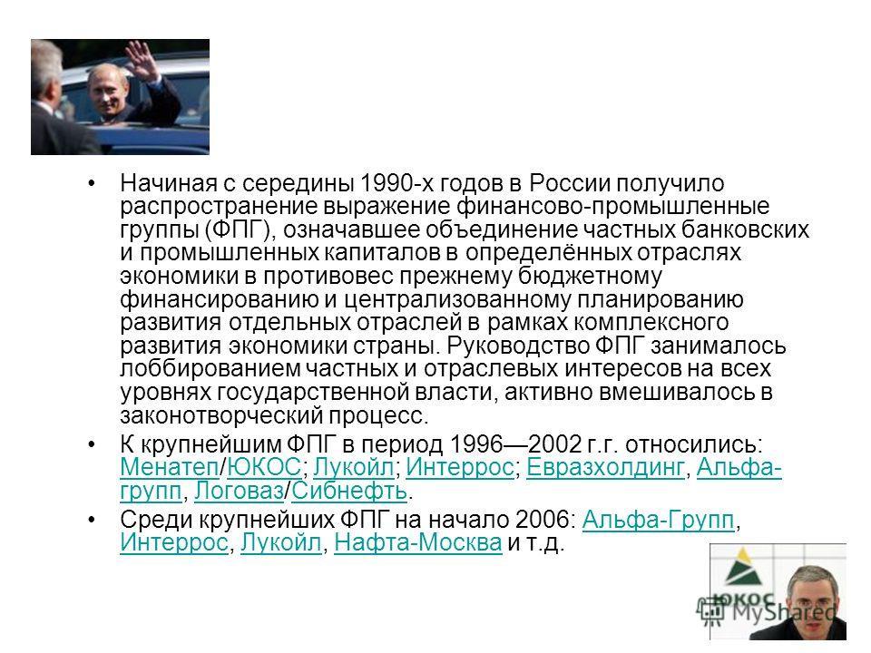 Начиная с середины 1990-х годов в России получило распространение выражение финансово-промышленные группы (ФПГ), означавшее объединение частных банковских и промышленных капиталов в определённых отраслях экономики в противовес прежнему бюджетному фин