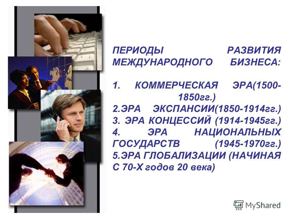 ПЕРИОДЫ РАЗВИТИЯ МЕЖДУНАРОДНОГО БИЗНЕСА: 1. КОММЕРЧЕСКАЯ ЭРА(1500- 1850гг.) 2.ЭРА ЭКСПАНСИИ(1850-1914гг.) 3. ЭРА КОНЦЕССИЙ (1914-1945гг.) 4. ЭРА НАЦИОНАЛЬНЫХ ГОСУДАРСТВ (1945-1970гг.) 5.ЭРА ГЛОБАЛИЗАЦИИ (НАЧИНАЯ С 70-Х годов 20 века)