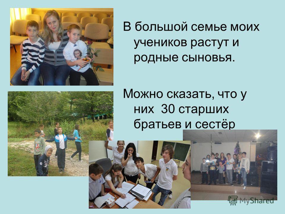 В большой семье моих учеников растут и родные сыновья. Можно сказать, что у них 30 старших братьев и сестёр