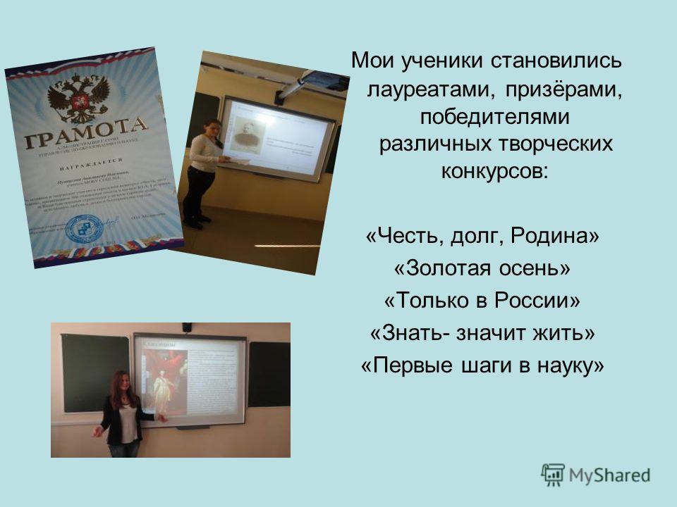 Мои ученики становились лауреатами, призёрами, победителями различных творческих конкурсов: «Честь, долг, Родина» «Золотая осень» «Только в России» «Знать- значит жить» «Первые шаги в науку»