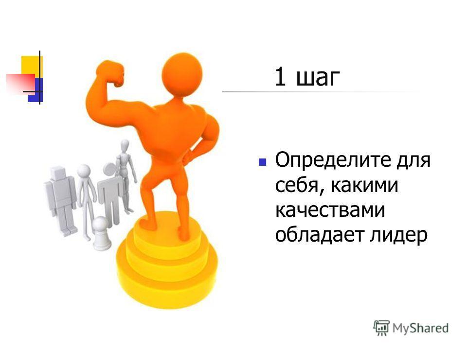 1 шаг Определите для себя, какими качествами обладает лидер