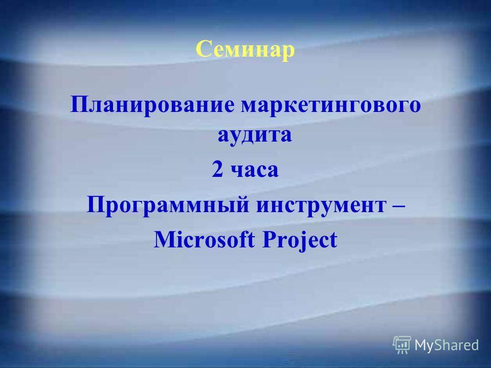 Семинар Планирование маркетингового аудита 2 часа Программный инструмент – Microsoft Project