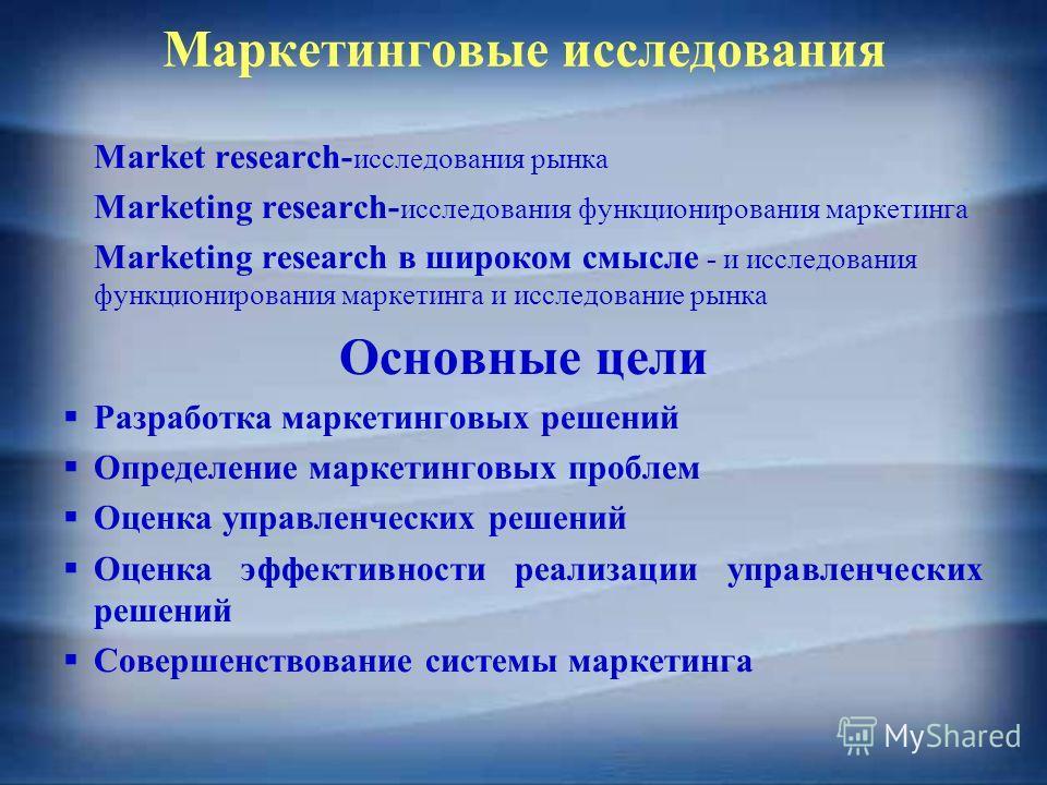Маркетинговые исследования Market research- исследования рынка Marketing research- исследования функционирования маркетинга Marketing research в широком смысле - и исследования функционирования маркетинга и исследование рынка Основные цели Разработка