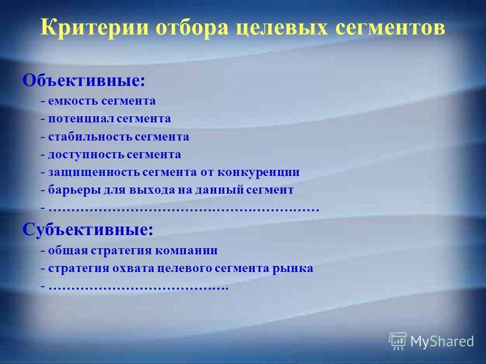 Критерии отбора целевых сегментов Объективные: - емкость сегмента - потенциал сегмента - стабильность сегмента - доступность сегмента - защищенность сегмента от конкуренции - барьеры для выхода на данный сегмент - …………………………………………………… Субъективные: -