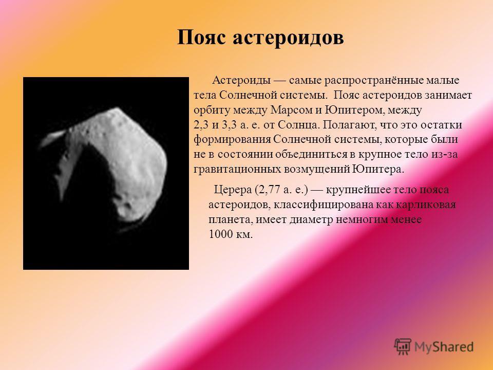 Пояс астероидов Церера (2,77 а. е.) крупнейшее тело пояса астероидов, классифицирована как карликовая планета, имеет диаметр немногим менее 1000 км. Астероиды самые распространённые малые тела Солнечной системы. Пояс астероидов занимает орбиту между