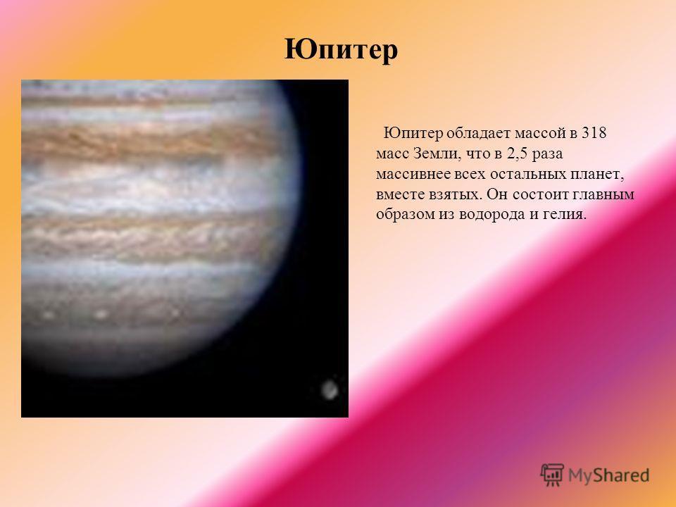 Юпитер Юпитер обладает массой в 318 масс Земли, что в 2,5 раза массивнее всех остальных планет, вместе взятых. Он состоит главным образом из водорода и гелия.