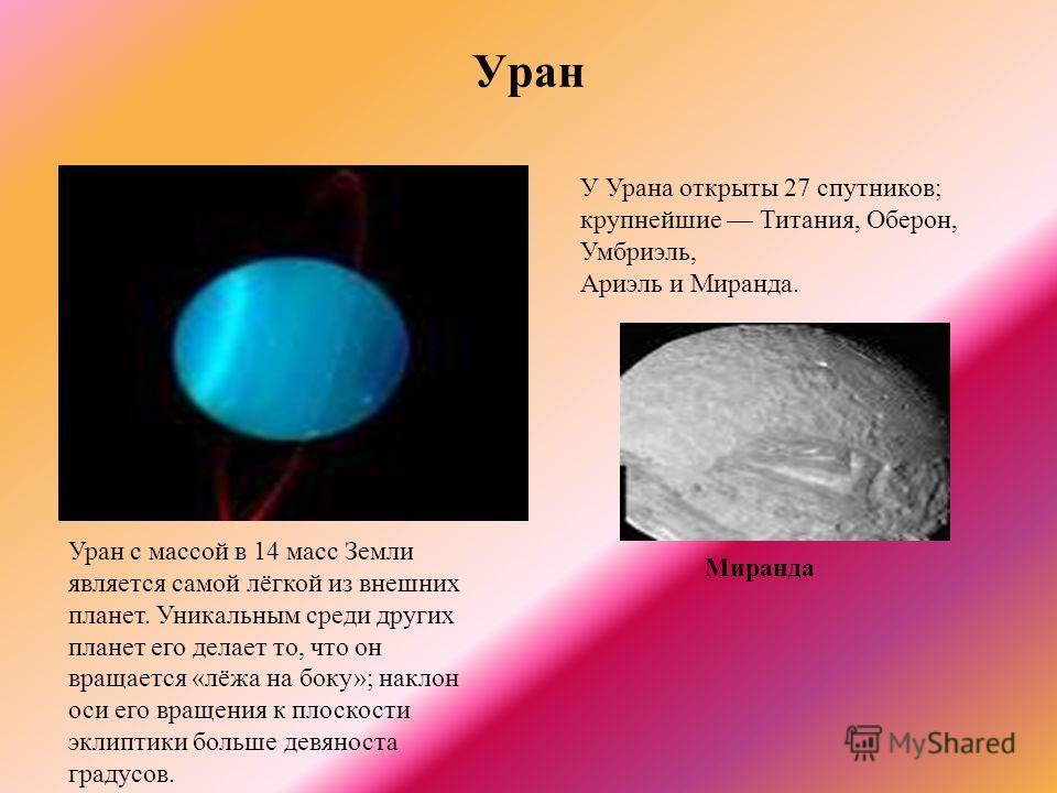 Уран Уран с массой в 14 масс Земли является самой лёгкой из внешних планет. Уникальным среди других планет его делает то, что он вращается «лёжа на боку»; наклон оси его вращения к плоскости эклиптики больше девяноста градусов. У Урана открыты 27 спу