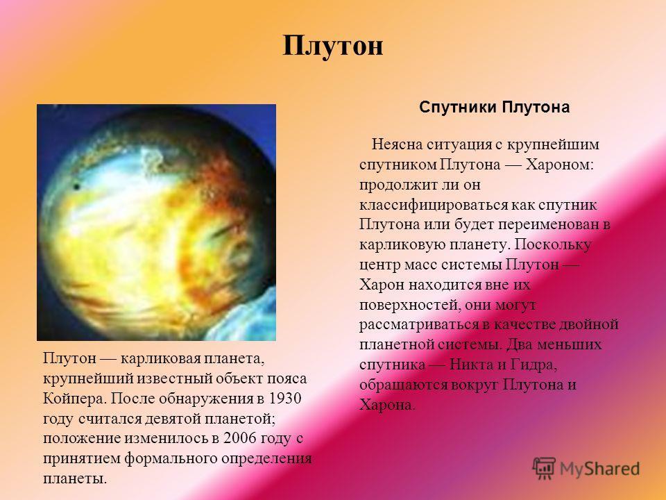 Плутон Спутники Плутона Неясна ситуация с крупнейшим спутником Плутона Хароном: продолжит ли он классифицироваться как спутник Плутона или будет переименован в карликовую планету. Поскольку центр масс системы Плутон Харон находится вне их поверхносте