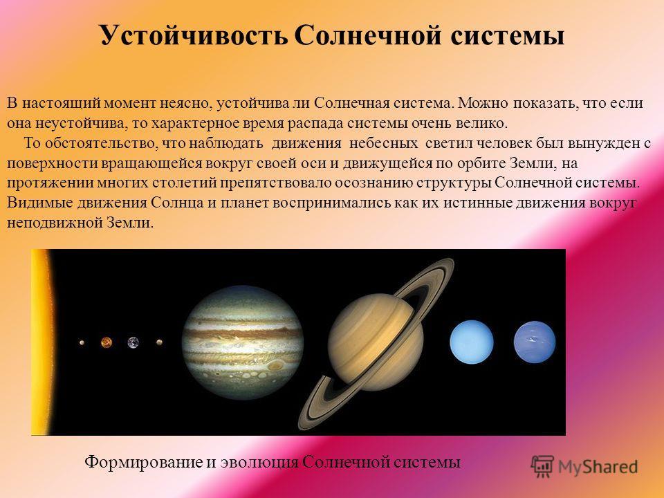 Устойчивость Солнечной системы В настоящий момент неясно, устойчива ли Солнечная система. Можно показать, что если она неустойчива, то характерное время распада системы очень велико. То обстоятельство, что наблюдать движения небесных светил человек б