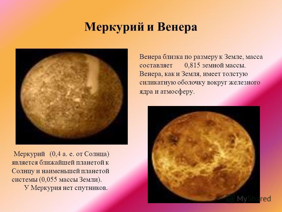 Меркурий и Венера Меркурий (0,4 а. е. от Солнца) является ближайшей планетой к Солнцу и наименьшей планетой системы (0,055 массы Земли). У Меркурия нет спутников. Венера близка по размеру к Земле, масса составляет 0,815 земной массы. Венера, как и Зе