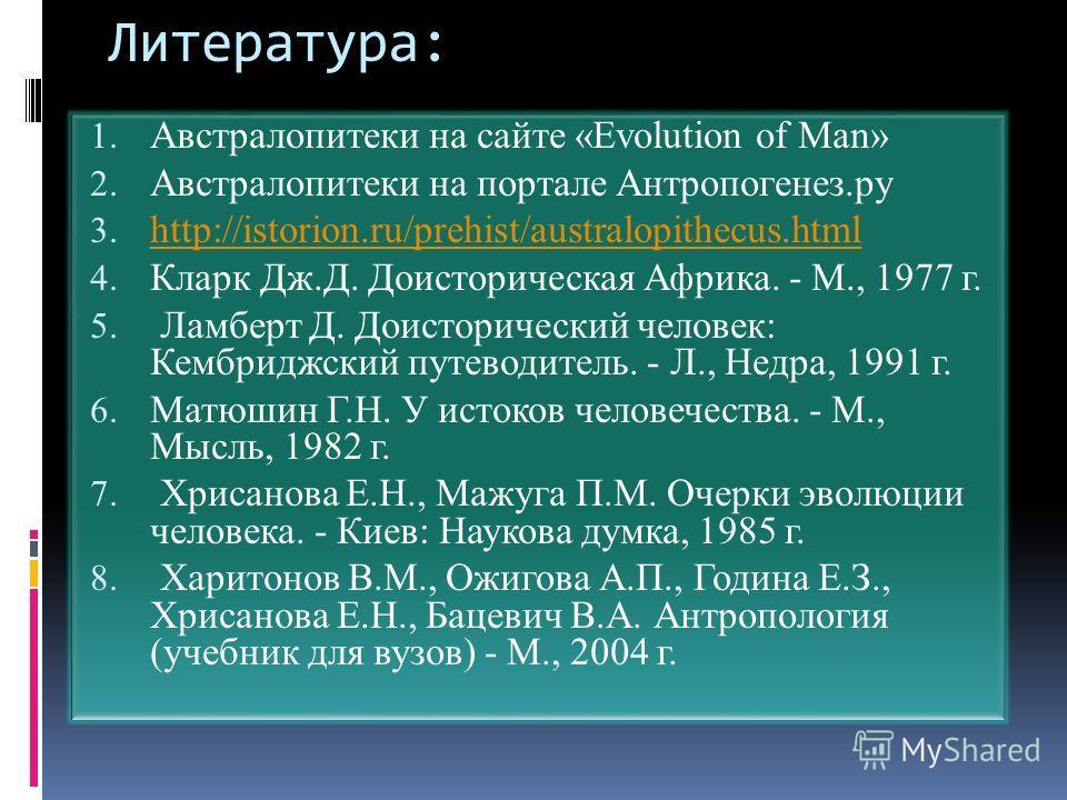 Литература: 1. Австралопитеки на сайте «Evolution of Man» 2. Австралопитеки на портале Антропогенез.ру 3. http://istorion.ru/prehist/australopithecus.html http://istorion.ru/prehist/australopithecus.html 4. Кларк Дж.Д. Доисторическая Африка. - М., 19