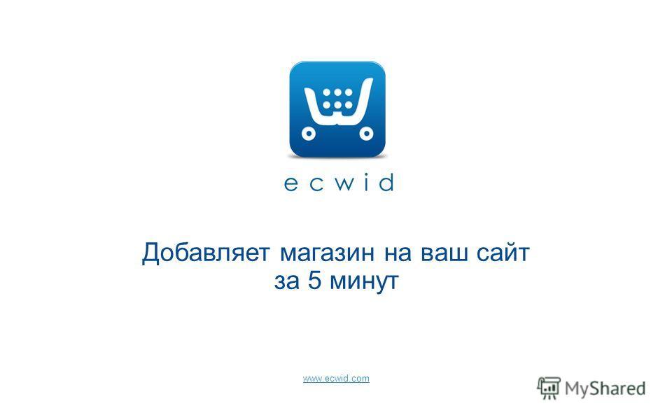 Добавляет магазин на ваш сайт за 5 минут www.ecwid.com
