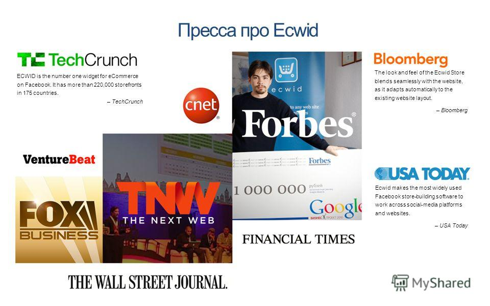 Пресса про Ecwid Ecwid makes the most widely used Facebook store-building software to work across social-media platforms and websites. – USA Today The look and feel of the Ecwid Store blends seamlessly with the website, as it adapts automatically to