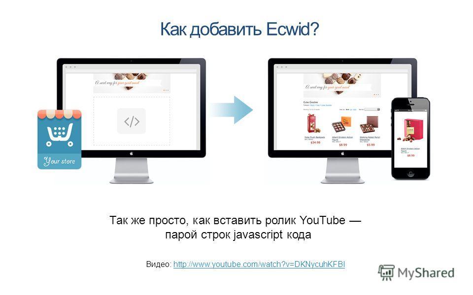 Как добавить Ecwid? Так же просто, как вставить ролик YouTube парой строк javascript кода Видео: http://www.youtube.com/watch?v=DKNycuhKFBIhttp://www.youtube.com/watch?v=DKNycuhKFBI