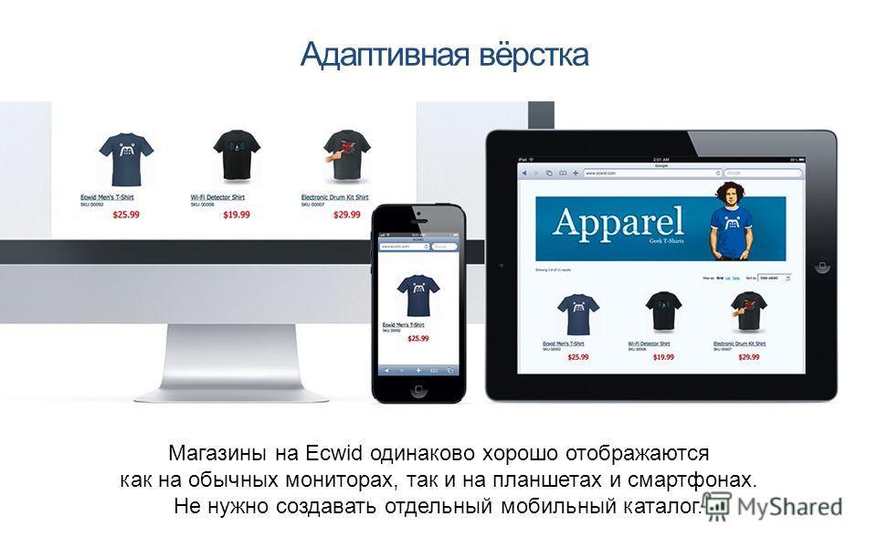 Адаптивная вёрстка Магазины на Ecwid одинаково хорошо отображаются как на обычных мониторах, так и на планшетах и смартфонах. Не нужно создавать отдельный мобильный каталог.