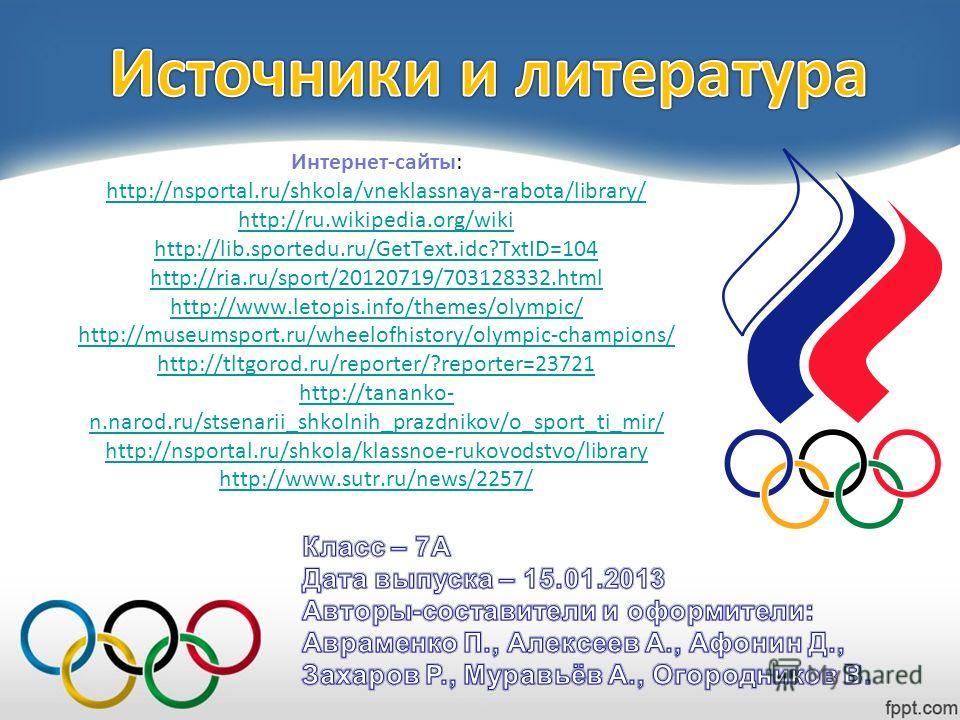 Интернет-сайты: http://nsportal.ru/shkola/vneklassnaya-rabota/library/ http://ru.wikipedia.org/wiki http://lib.sportedu.ru/GetText.idc?TxtID=104 http://ria.ru/sport/20120719/703128332.html http://www.letopis.info/themes/olympic/ http://museumsport.ru
