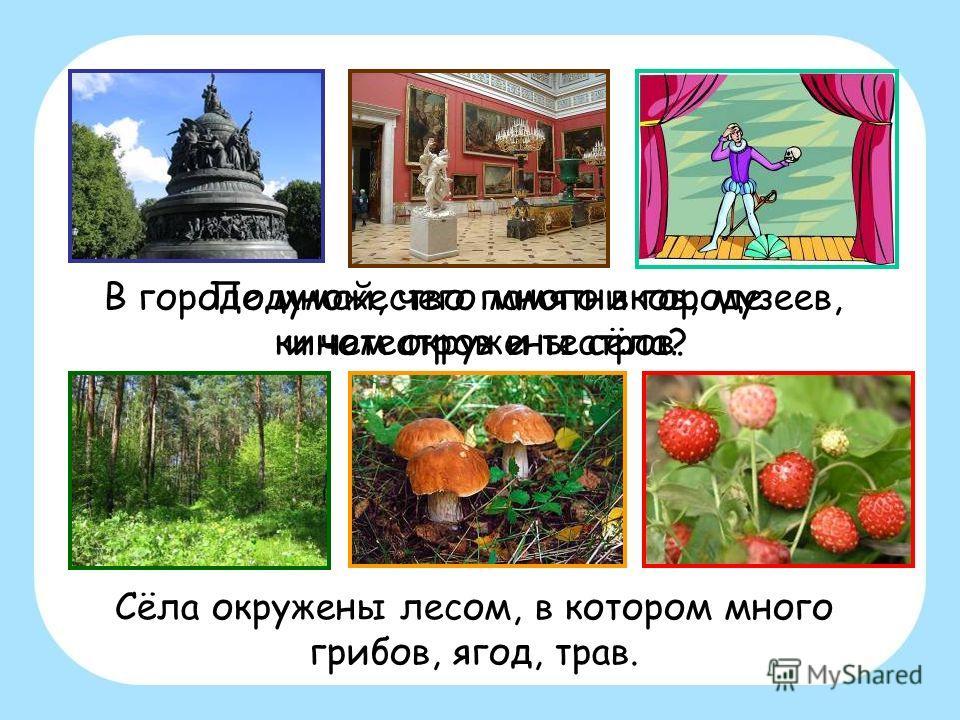 В городе множество памятников, музеев, кинотеатров и театров. Сёла окружены лесом, в котором много грибов, ягод, трав. Подумай, чего много в городе и чем окружены сёла?