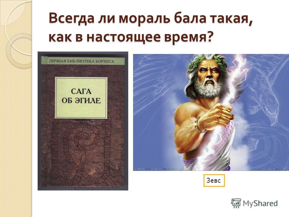 Всегда ли мораль бала такая, как в настоящее время ? Зевс