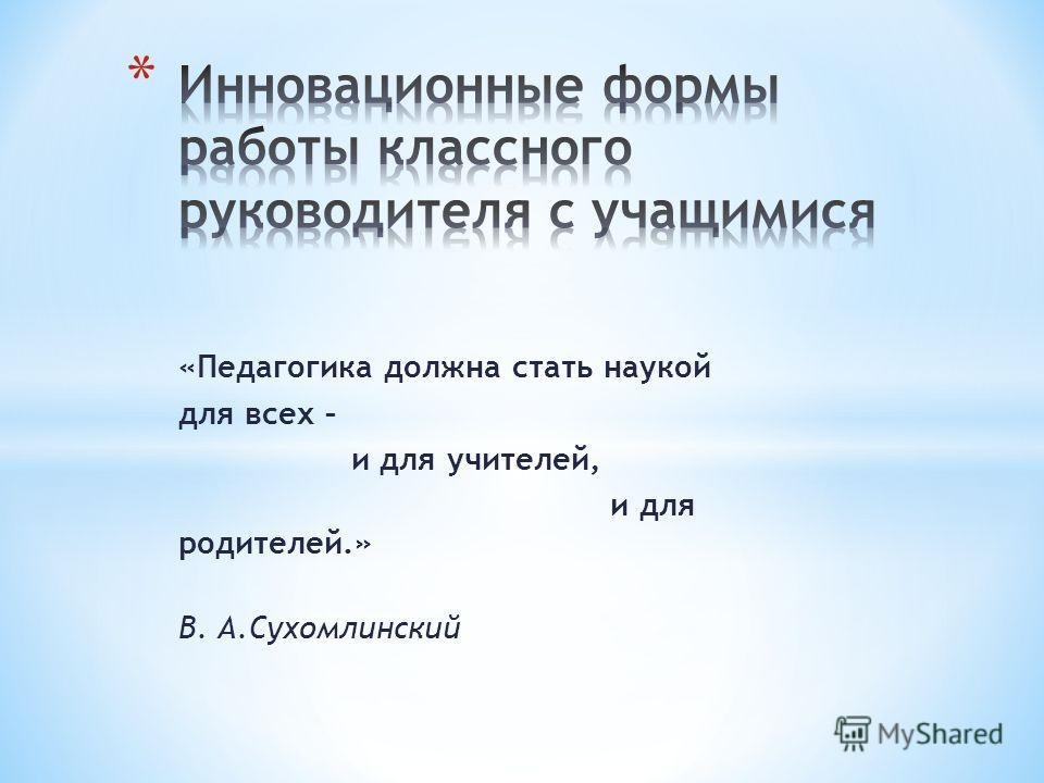 «Педагогика должна стать наукой для всех – и для учителей, и для родителей.» В. А.Сухомлинский